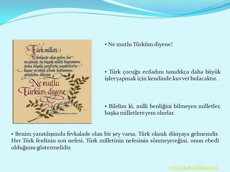 ▪ Benim yaratılışımda fevkalade olan bir şey varsa, Türk olarak dünyaya gelmemdir. Her Türk ferdinin son nefesi, Türk milletinin nefesinin sönmeyeceği