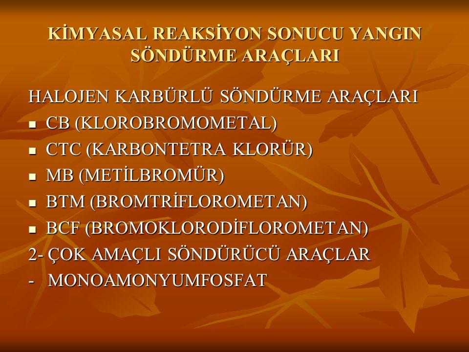 KİMYASAL REAKSİYON SONUCU YANGIN SÖNDÜRME ARAÇLARI HALOJEN KARBÜRLÜ SÖNDÜRME ARAÇLARI  CB (KLOROBROMOMETAL)  CTC (KARBONTETRA KLORÜR)  MB (METİLBROMÜR)  BTM (BROMTRİFLOROMETAN)  BCF (BROMOKLORODİFLOROMETAN) 2- ÇOK AMAÇLI SÖNDÜRÜCÜ ARAÇLAR - MONOAMONYUMFOSFAT