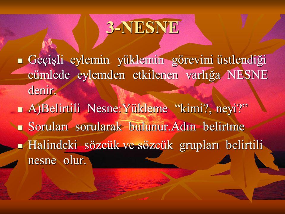 """3-NESNE  Geçişli eylemin yüklemin görevini üstlendiği cümlede eylemden etkilenen varlığa NESNE denir.  A)Belirtili Nesne:Yükleme """"kimi?, neyi?""""  So"""