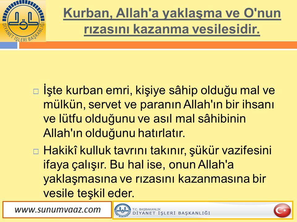Kurban, Allah'a yaklaşma ve O'nun rızasını kazanma vesilesidir.  İşte kurban emri, kişiye sâhip olduğu mal ve mülkün, servet ve paranın Allah'ın bir