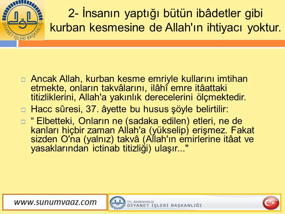 2- İnsanın yaptığı bütün ibâdetler gibi kurban kesmesine de Allah'ın ihtiyacı yoktur.  Ancak Allah, kurban kesme emriyle kullarını imtihan etmekte, o