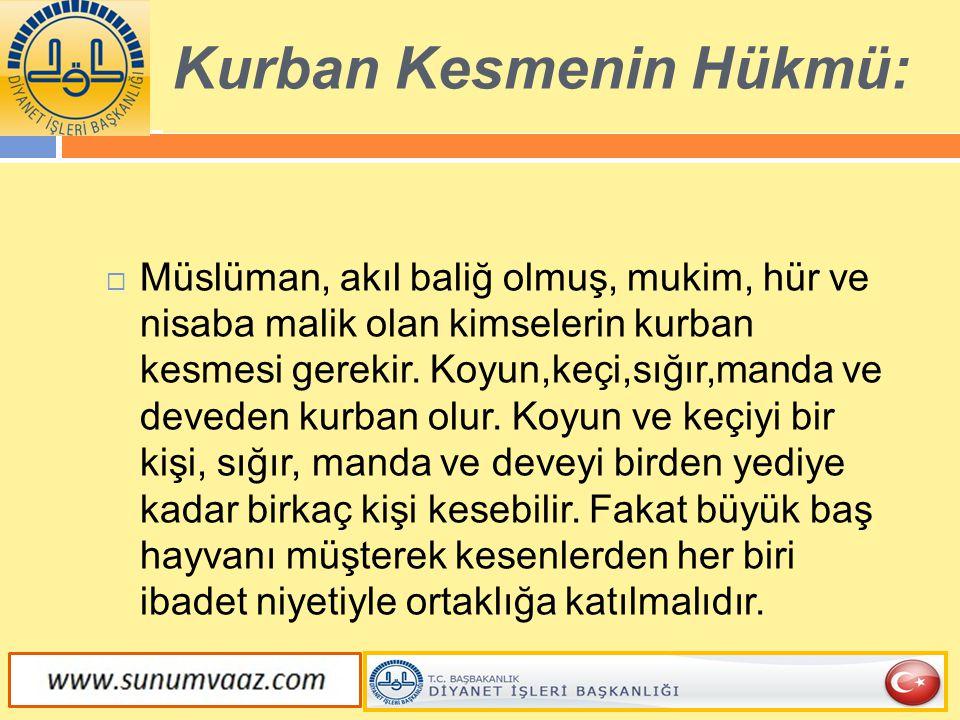 Kurban Kesmenin Hükmü:  Müslüman, akıl baliğ olmuş, mukim, hür ve nisaba malik olan kimselerin kurban kesmesi gerekir. Koyun,keçi,sığır,manda ve deve