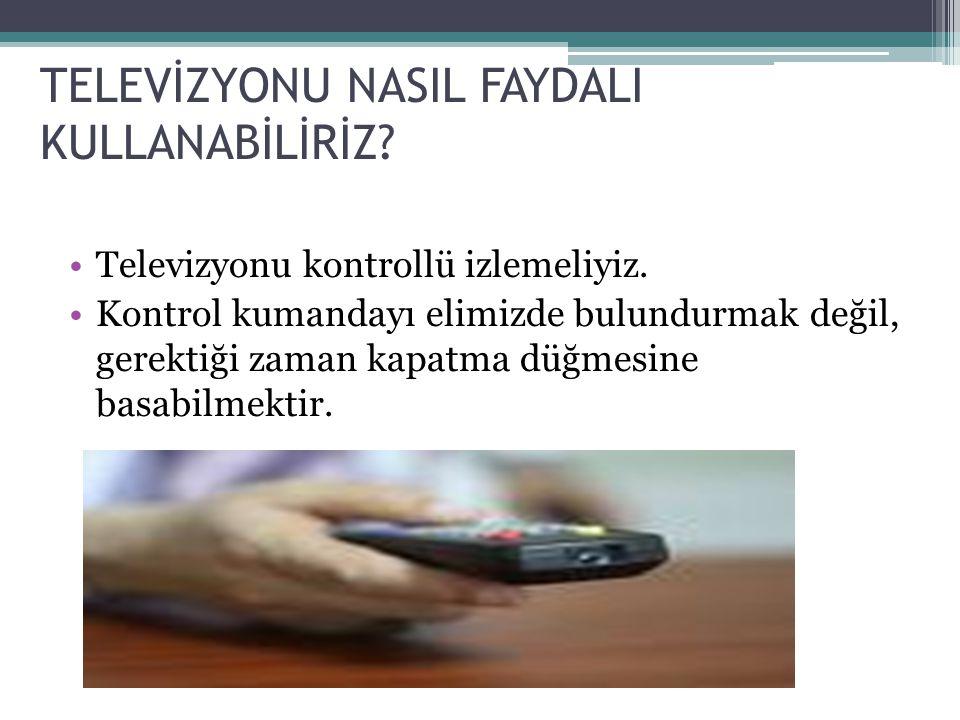 TELEVİZYONU NASIL FAYDALI KULLANABİLİRİZ? •Televizyonu kontrollü izlemeliyiz. •Kontrol kumandayı elimizde bulundurmak değil, gerektiği zaman kapatma d