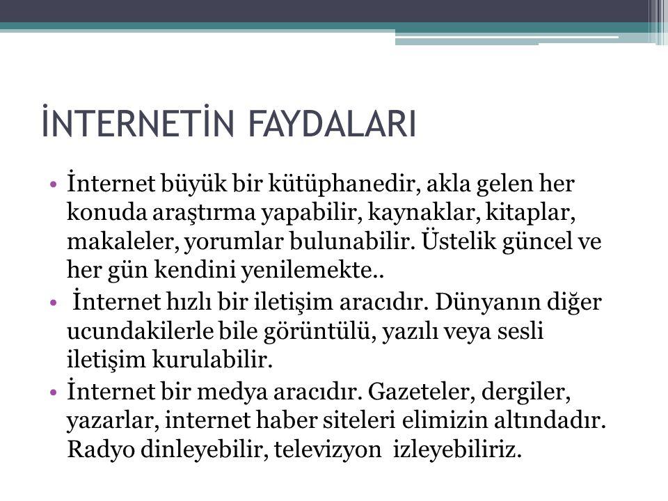 İNTERNETİN FAYDALARI •İnternet büyük bir kütüphanedir, akla gelen her konuda araştırma yapabilir, kaynaklar, kitaplar, makaleler, yorumlar bulunabilir