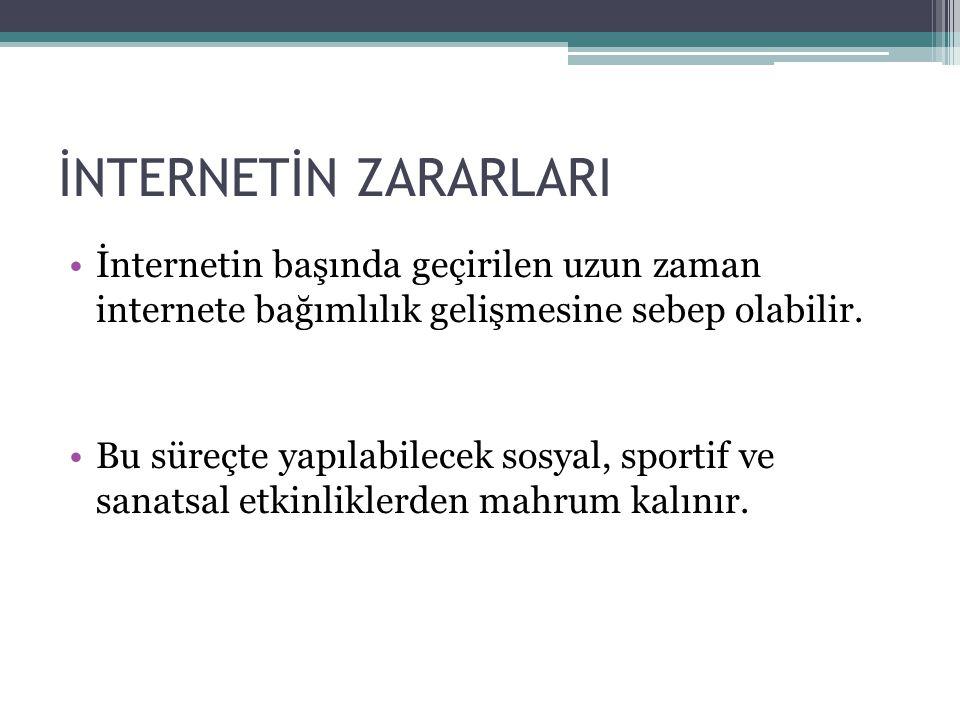 İNTERNETİN ZARARLARI •İnternetin başında geçirilen uzun zaman internete bağımlılık gelişmesine sebep olabilir. •Bu süreçte yapılabilecek sosyal, sport