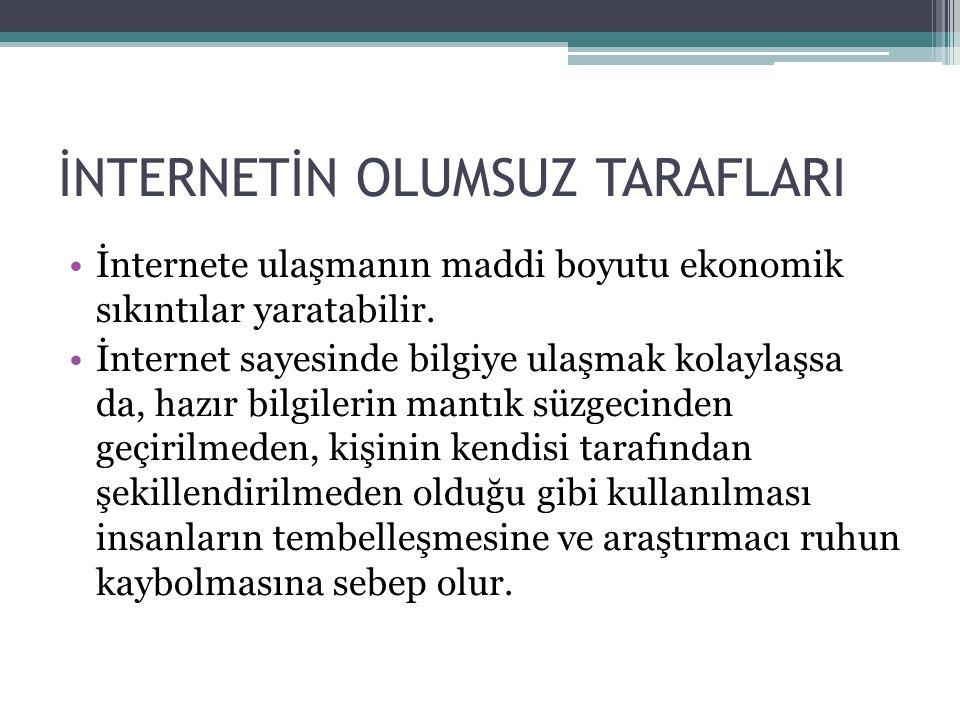 İNTERNETİN OLUMSUZ TARAFLARI •İnternete ulaşmanın maddi boyutu ekonomik sıkıntılar yaratabilir. •İnternet sayesinde bilgiye ulaşmak kolaylaşsa da, haz
