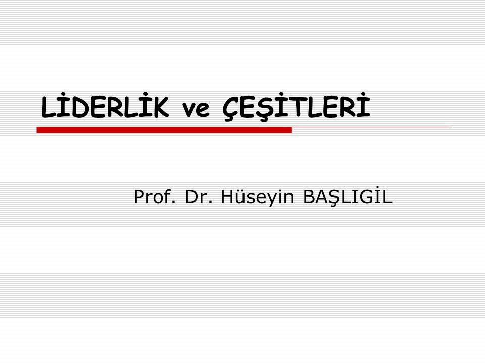 LİDERLİK ve ÇEŞİTLERİ Prof. Dr. Hüseyin BAŞLIGİL