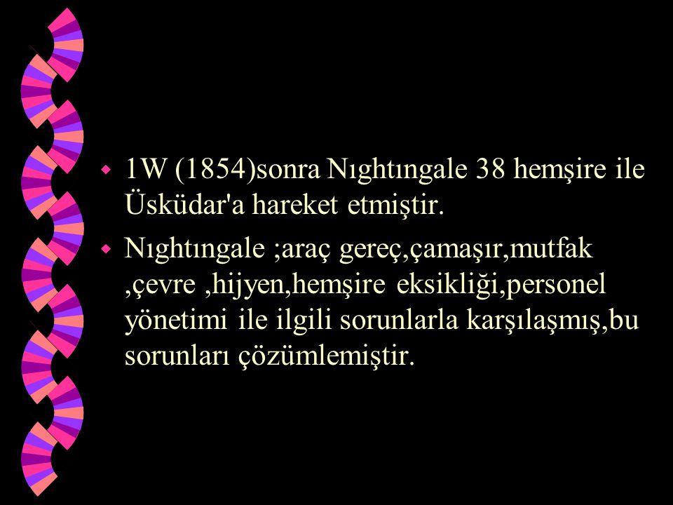 w 1W (1854)sonra Nıghtıngale 38 hemşire ile Üsküdar'a hareket etmiştir. w Nıghtıngale ;araç gereç,çamaşır,mutfak,çevre,hijyen,hemşire eksikliği,person