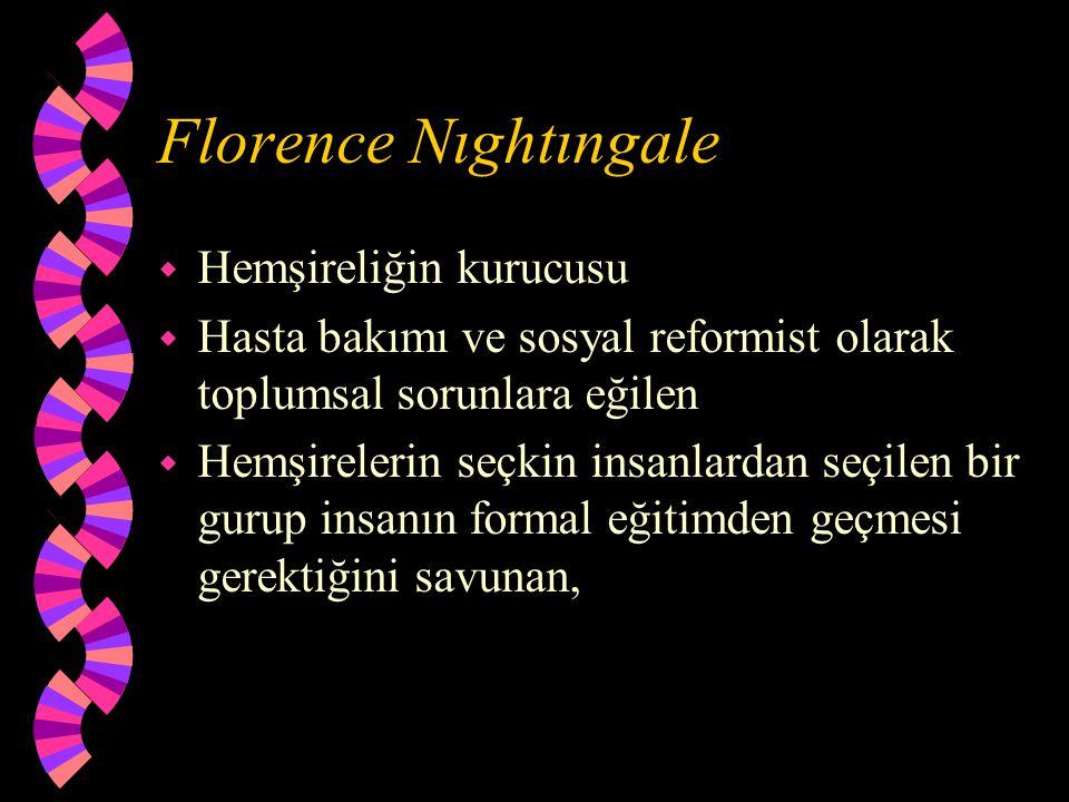 Florence Nıghtıngale w Hemşireliğin kurucusu w Hasta bakımı ve sosyal reformist olarak toplumsal sorunlara eğilen w Hemşirelerin seçkin insanlardan se