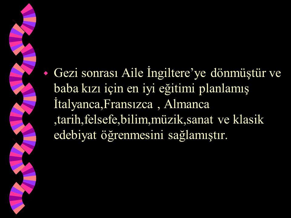w Gezi sonrası Aile İngiltere'ye dönmüştür ve baba kızı için en iyi eğitimi planlamış İtalyanca,Fransızca, Almanca,tarih,felsefe,bilim,müzik,sanat ve