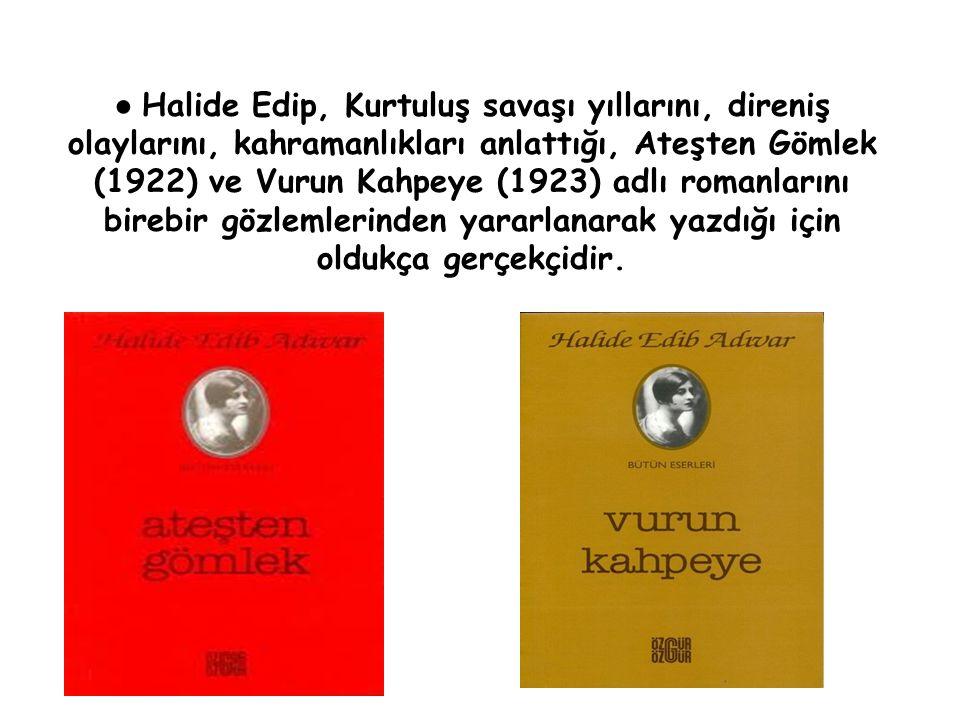 ● Halide Edip, Kurtuluş savaşı yıllarını, direniş olaylarını, kahramanlıkları anlattığı, Ateşten Gömlek (1922) ve Vurun Kahpeye (1923) adlı romanlarını birebir gözlemlerinden yararlanarak yazdığı için oldukça gerçekçidir.