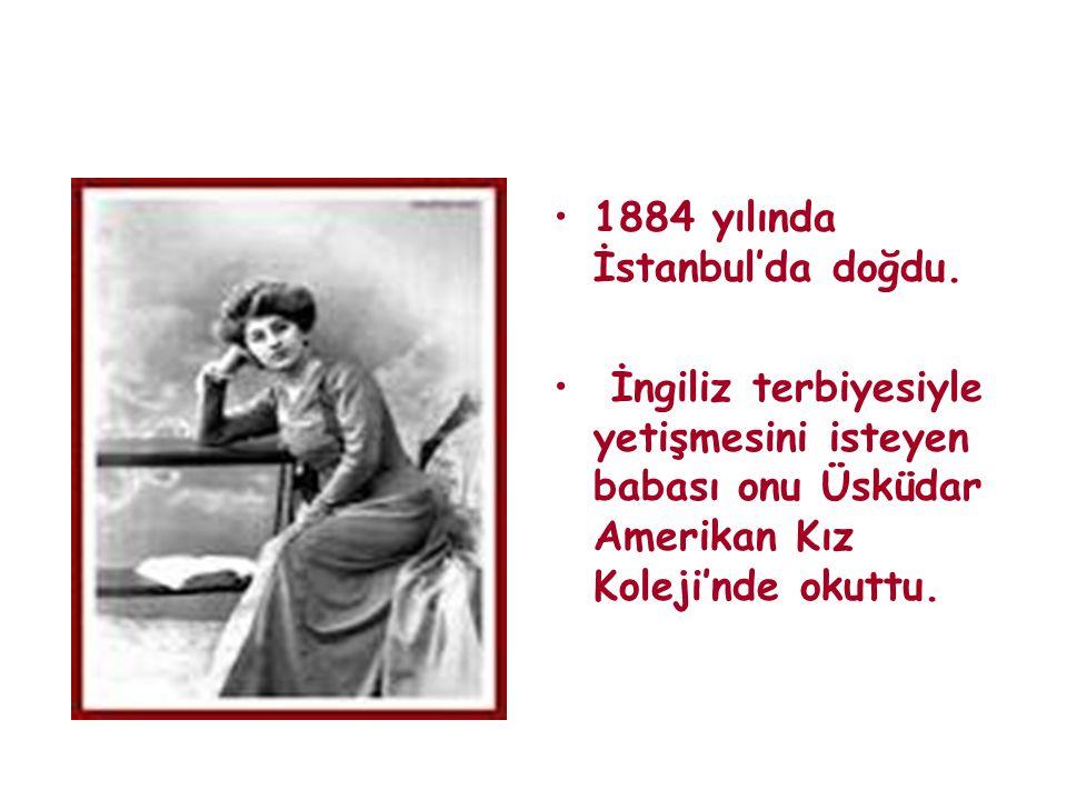 •1884 yılında İstanbul'da doğdu. • İngiliz terbiyesiyle yetişmesini isteyen babası onu Üsküdar Amerikan Kız Koleji'nde okuttu.