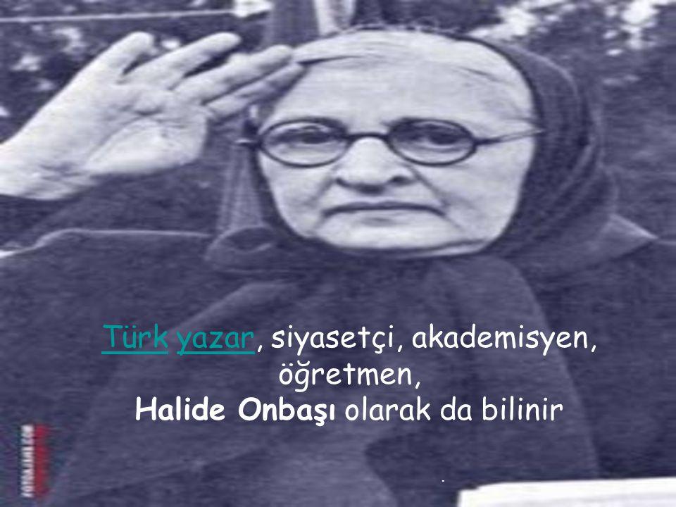 . TürkTürk yazar, siyasetçi, akademisyen, öğretmen,yazar Halide Onbaşı olarak da bilinir
