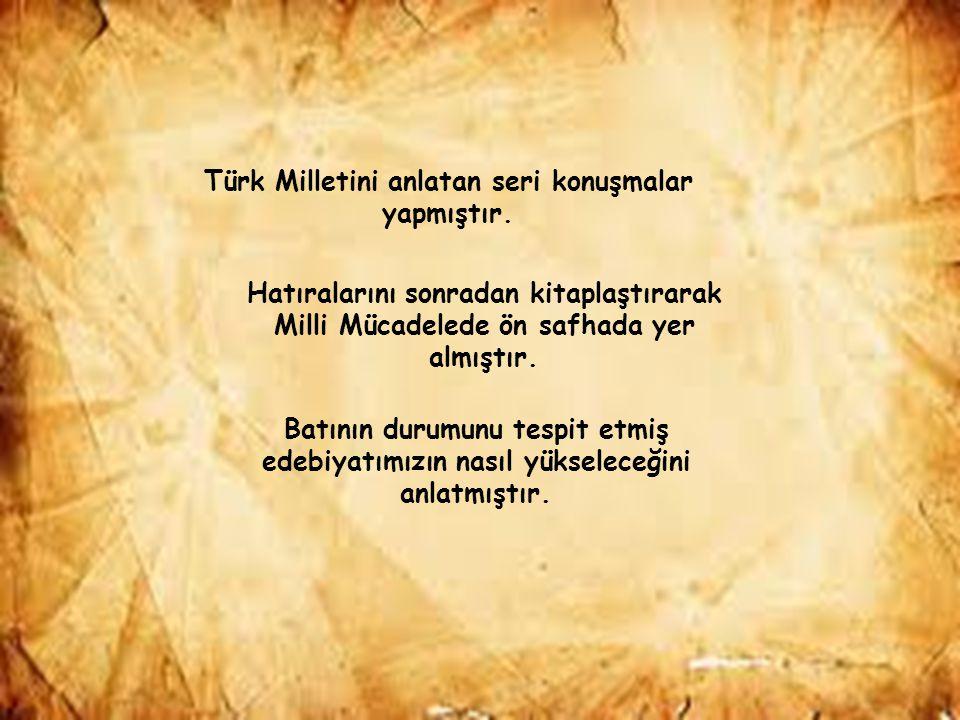 Türk Milletini anlatan seri konuşmalar yapmıştır. Hatıralarını sonradan kitaplaştırarak Milli Mücadelede ön safhada yer almıştır. Batının durumunu tes