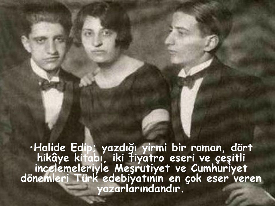 •Halide Edip; yazdığı yirmi bir roman, dört hikâye kitabı, iki tiyatro eseri ve çeşitli incelemeleriyle Meşrutiyet ve Cumhuriyet dönemleri Türk edebiy