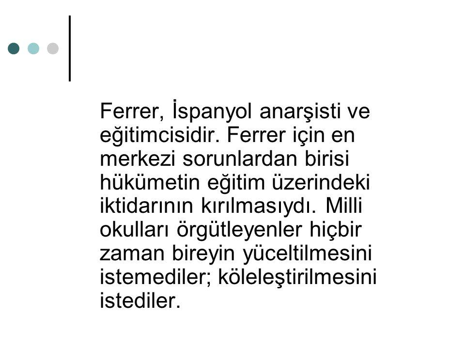 Ferrer, İspanyol anarşisti ve eğitimcisidir. Ferrer için en merkezi sorunlardan birisi hükümetin eğitim üzerindeki iktidarının kırılmasıydı. Milli oku