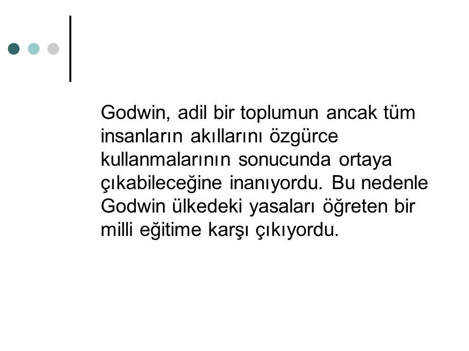Godwin, adil bir toplumun ancak tüm insanların akıllarını özgürce kullanmalarının sonucunda ortaya çıkabileceğine inanıyordu. Bu nedenle Godwin ülkede