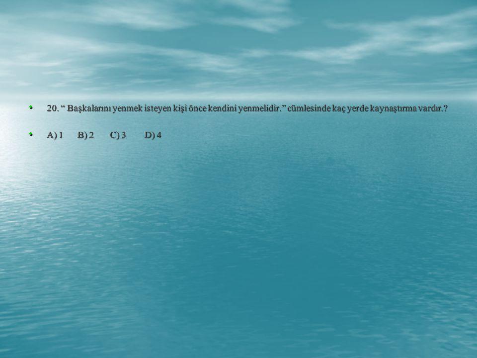 """• 20. """" Başkalarını yenmek isteyen kişi önce kendini yenmelidir."""" cümlesinde kaç yerde kaynaştırma vardır.? • A) 1 B) 2 C) 3 D) 4"""