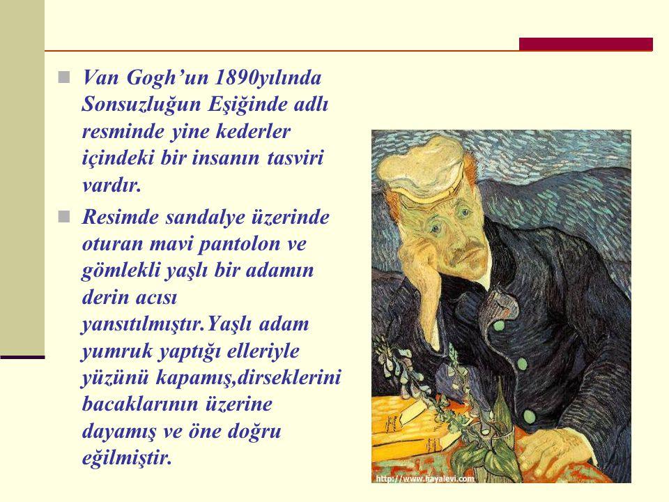  Van Gogh'un 1890yılında Sonsuzluğun Eşiğinde adlı resminde yine kederler içindeki bir insanın tasviri vardır.
