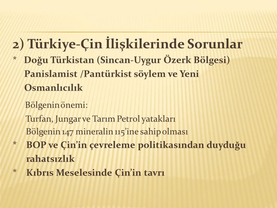 2) Türkiye-Çin İlişkilerinde Sorunlar * Doğu Türkistan (Sincan-Uygur Özerk Bölgesi) Panislamist /Pantürkist söylem ve Yeni Osmanlıcılık Bölgenin önemi