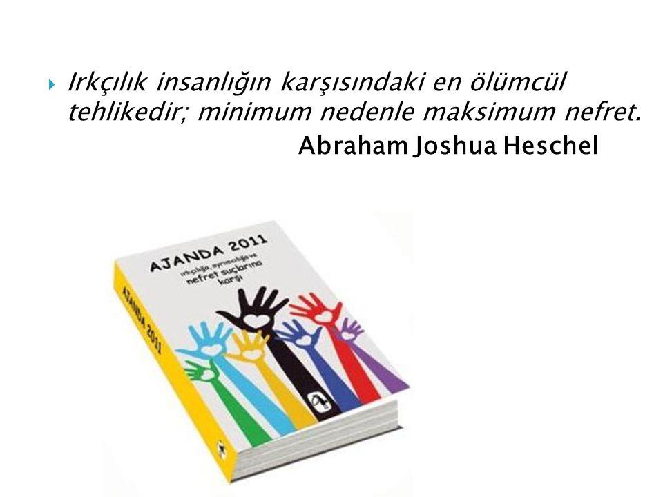  Irkçılık insanlığın karşısındaki en ölümcül tehlikedir; minimum nedenle maksimum nefret. Abraham Joshua Heschel