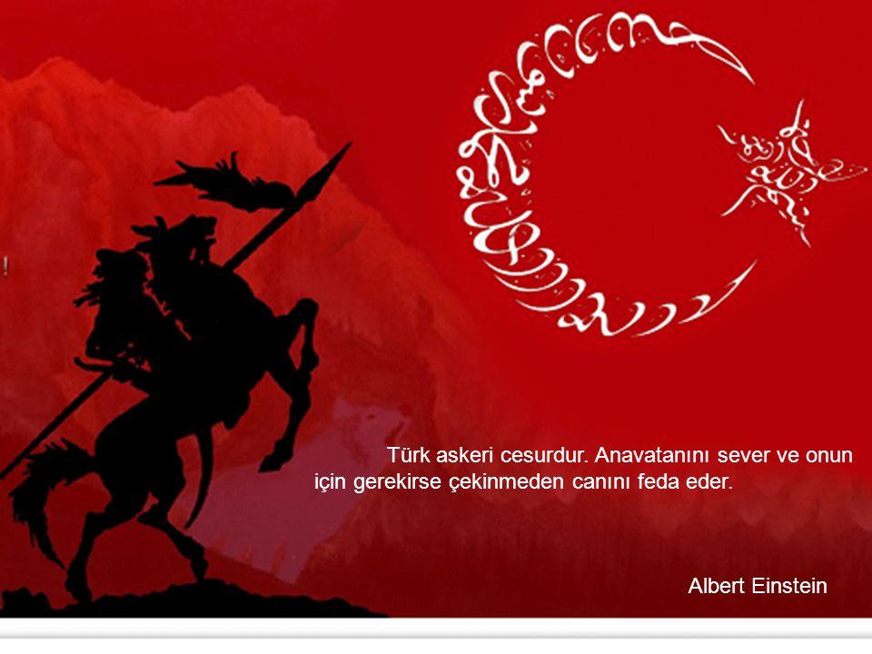 Türk askeri cesurdur. Anavatanını sever ve onun için gerekirse çekinmeden canını feda eder. Albert Einstein