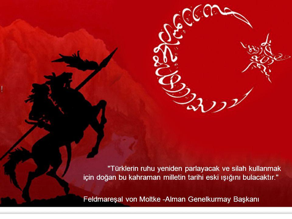 Türklerin ruhu yeniden parlayacak ve silah kullanmak için doğan bu kahraman milletin tarihi eski ışığını bulacaktır. Feldmareşal von Moltke -Alman Genelkurmay Başkanı