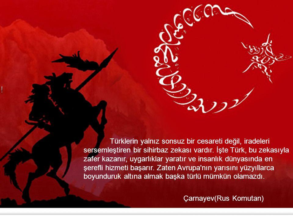 Türklerin yalnız sonsuz bir cesareti değil, iradeleri sersemleştiren bir sihirbaz zekası vardır. İşte Türk, bu zekasıyla zafer kazanır, uygarlıklar ya