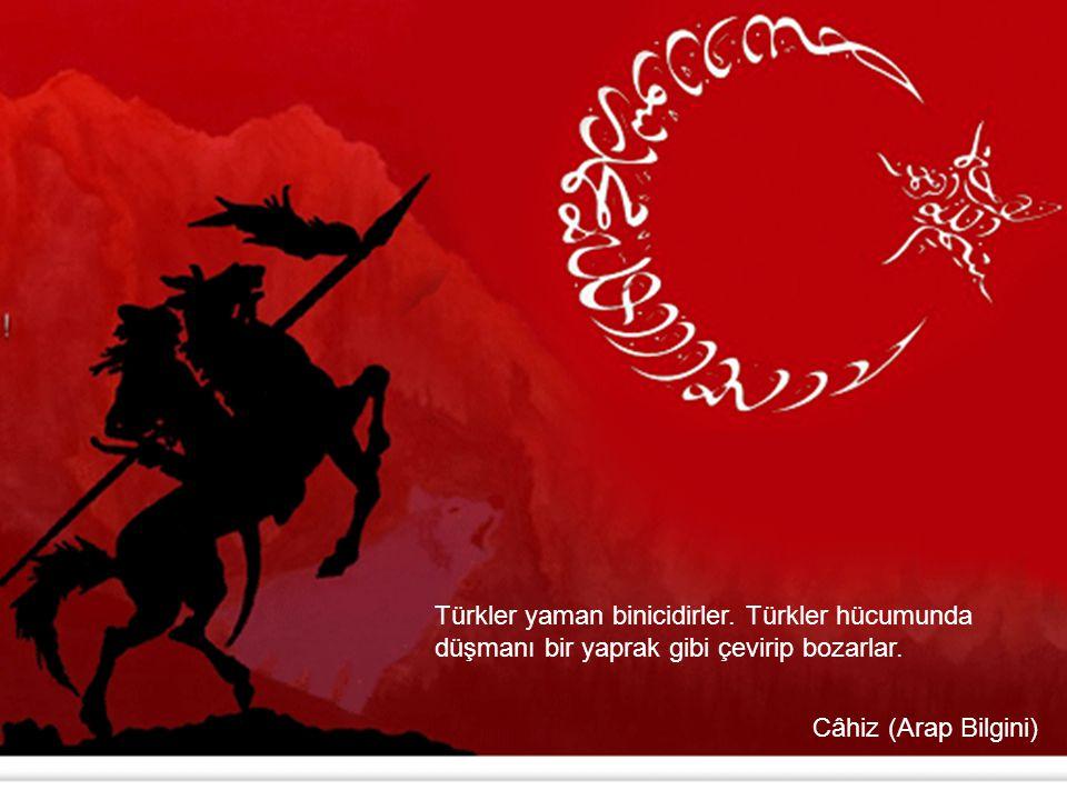 Türkler yaman binicidirler. Türkler hücumunda düşmanı bir yaprak gibi çevirip bozarlar. Câhiz (Arap Bilgini)