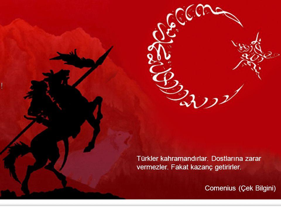 Türkler kahramandırlar. Dostlarına zarar vermezler. Fakat kazanç getirirler. Comenius (Çek Bilgini)