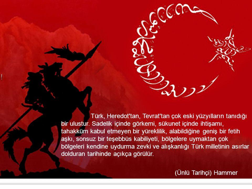 Türk, Heredot'tan, Tevrat'tan çok eski yüzyılların tanıdığı bir ulustur. Sadelik içinde görkemi, sükunet içinde ihtişamı, tahakküm kabul etmeyen bir y