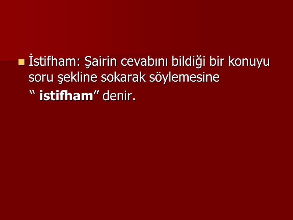  İstifham: Şairin cevabını bildiği bir konuyu soru şekline sokarak söylemesine '' istifham'' denir. '' istifham'' denir.