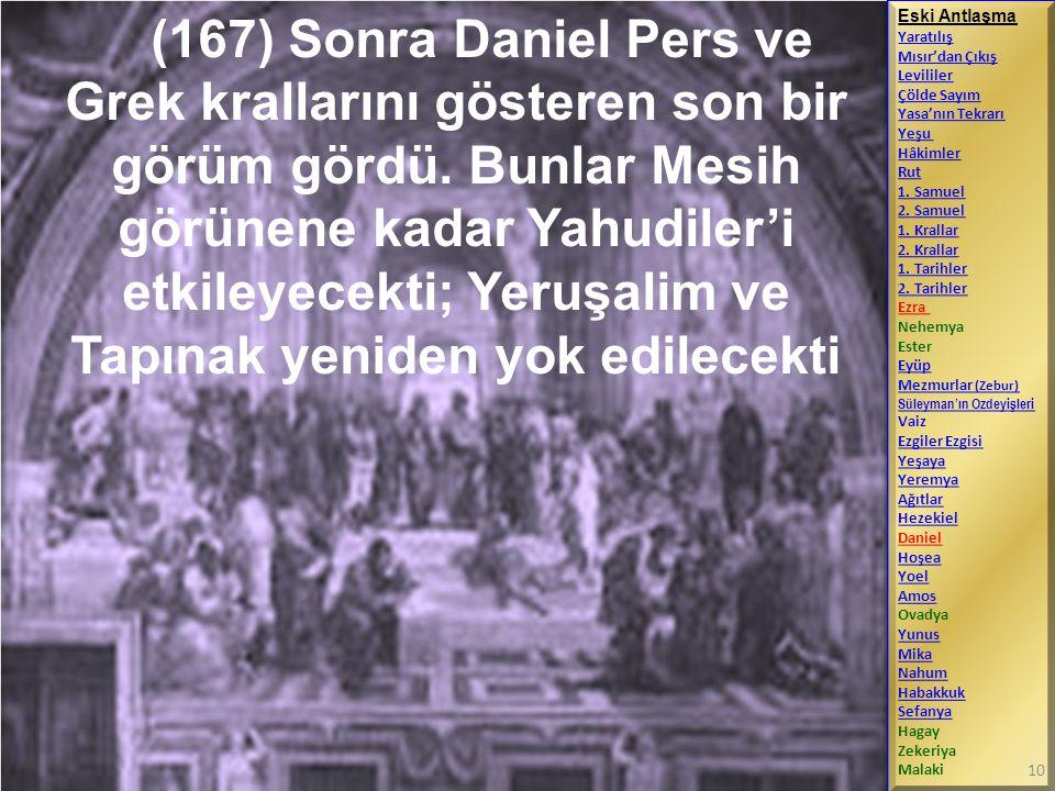 (167) Sonra Daniel Pers ve Grek krallarını gösteren son bir görüm gördü. Bunlar Mesih görünene kadar Yahudiler'i etkileyecekti; Yeruşalim ve Tapınak y