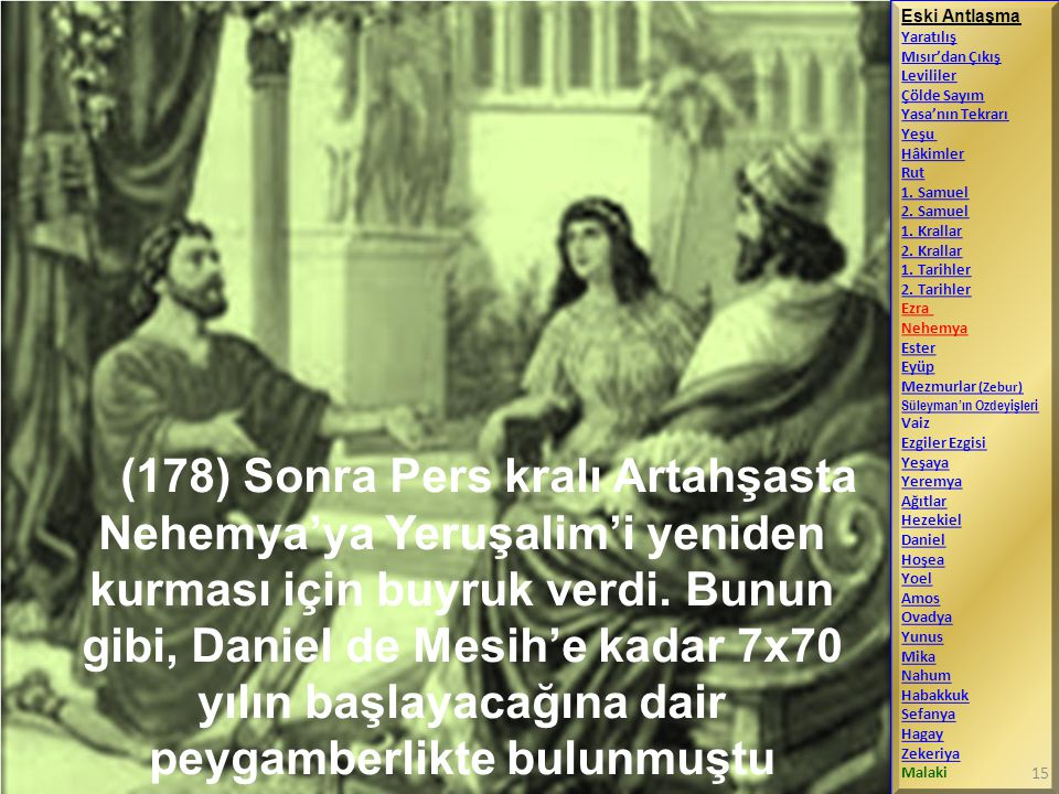 (178) Sonra Pers kralı Artahşasta Nehemya'ya Yeruşalim'i yeniden kurması için buyruk verdi. Bunun gibi, Daniel de Mesih'e kadar 7x70 yılın başlayacağı