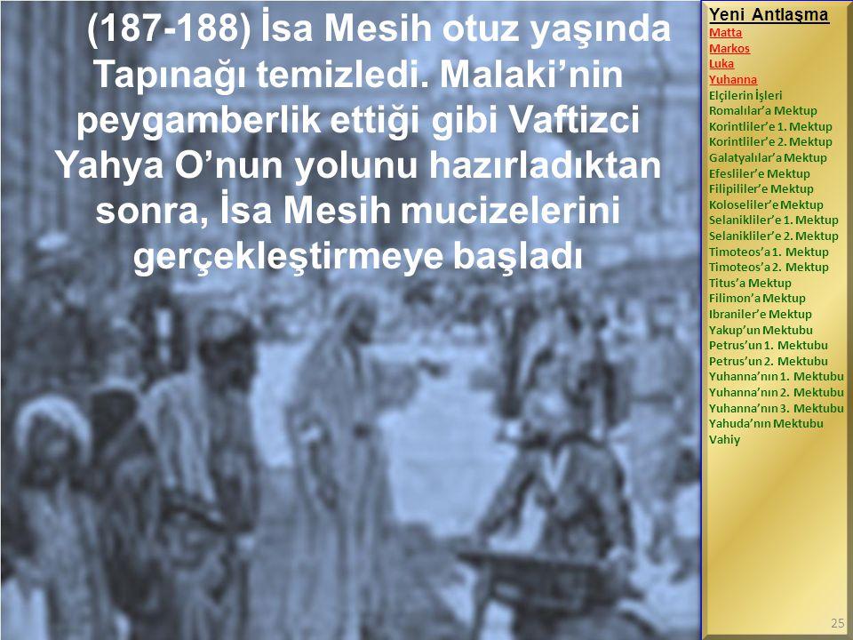 (187-188) İsa Mesih otuz yaşında Tapınağı temizledi. Malaki'nin peygamberlik ettiği gibi Vaftizci Yahya O'nun yolunu hazırladıktan sonra, İsa Mesih mu