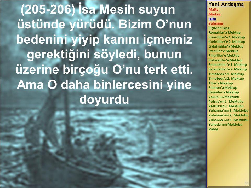 (205-206) İsa Mesih suyun üstünde yürüdü. Bizim O'nun bedenini yiyip kanını içmemiz gerektiğini söyledi, bunun üzerine birçoğu O'nu terk etti. Ama O d