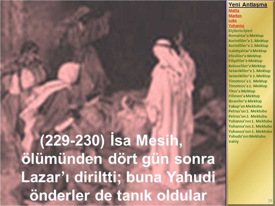 (229-230) İsa Mesih, ölümünden dört gün sonra Lazar'ı diriltti; buna Yahudi önderler de tanık oldular Yeni Antlaşma Matta Markos Luka Yuhanna Elçileri
