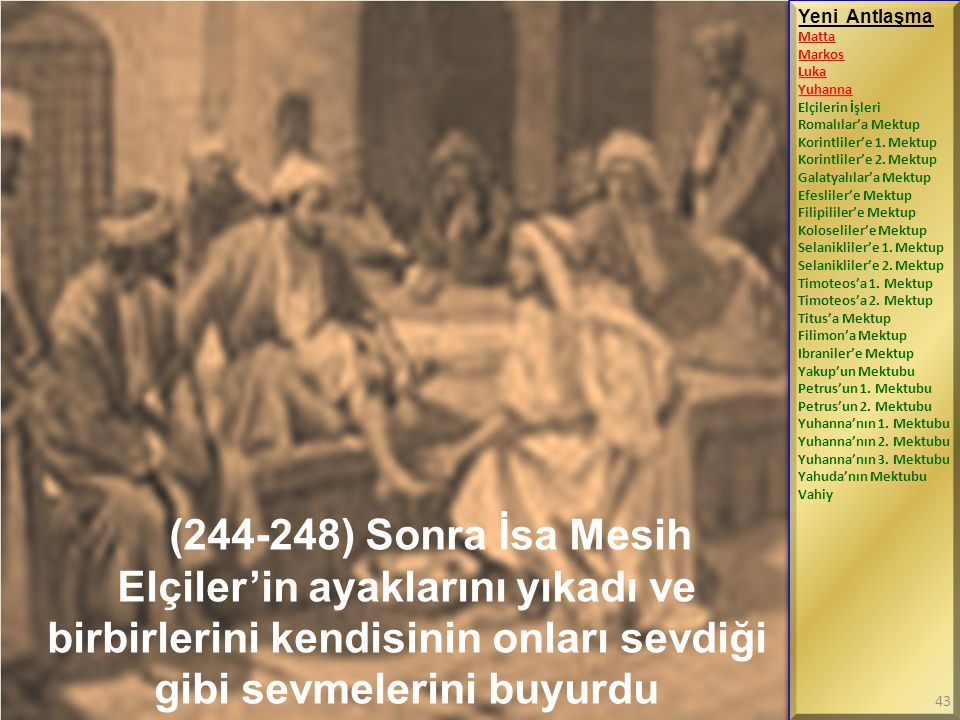 (244-248) Sonra İsa Mesih Elçiler'in ayaklarını yıkadı ve birbirlerini kendisinin onları sevdiği gibi sevmelerini buyurdu Yeni Antlaşma Matta Markos L