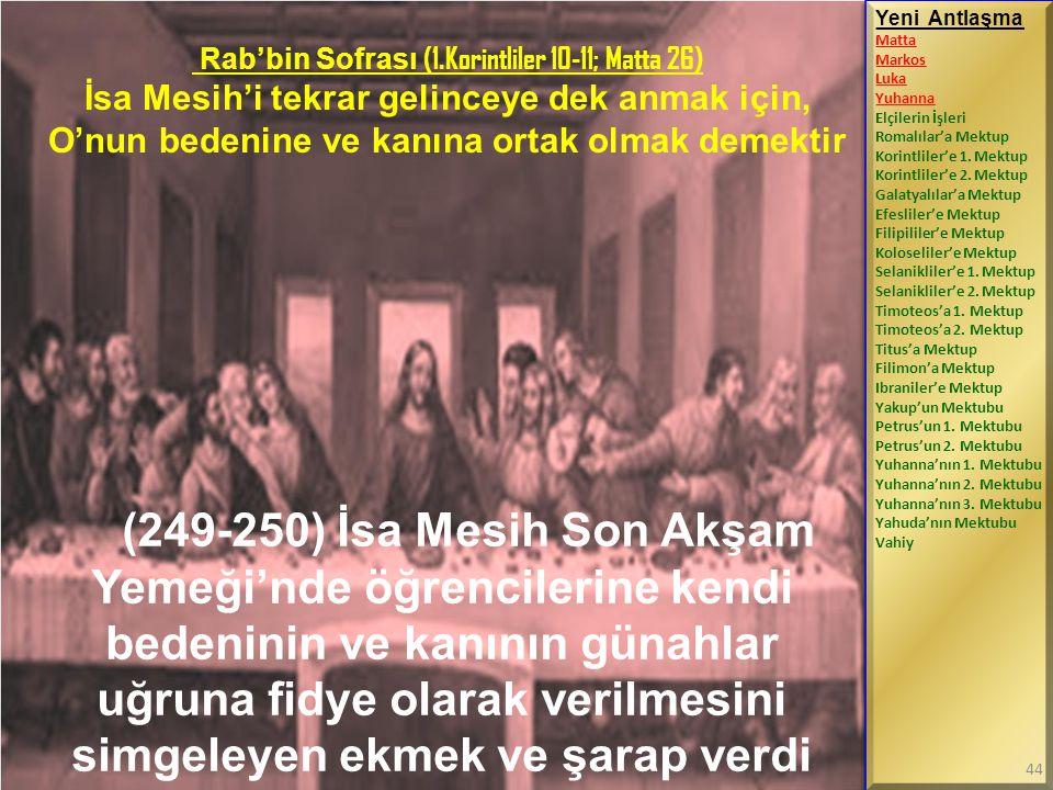 Rab'bin Sofrası (1.Korintliler 10-11; Matta 26) İsa Mesih'i tekrar gelinceye dek anmak için, O'nun bedenine ve kanına ortak olmak demektir (249-250) İ