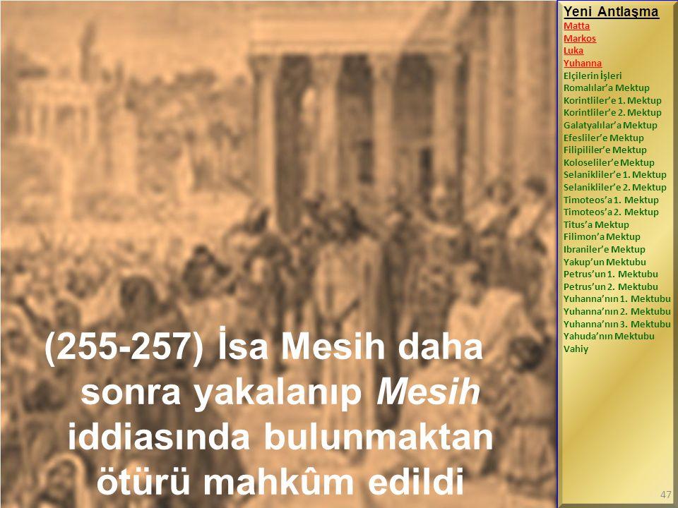 (255-257) İsa Mesih daha sonra yakalanıp Mesih iddiasında bulunmaktan ötürü mahkûm edildi Yeni Antlaşma Matta Markos Luka Yuhanna Elçilerin İşleri Rom