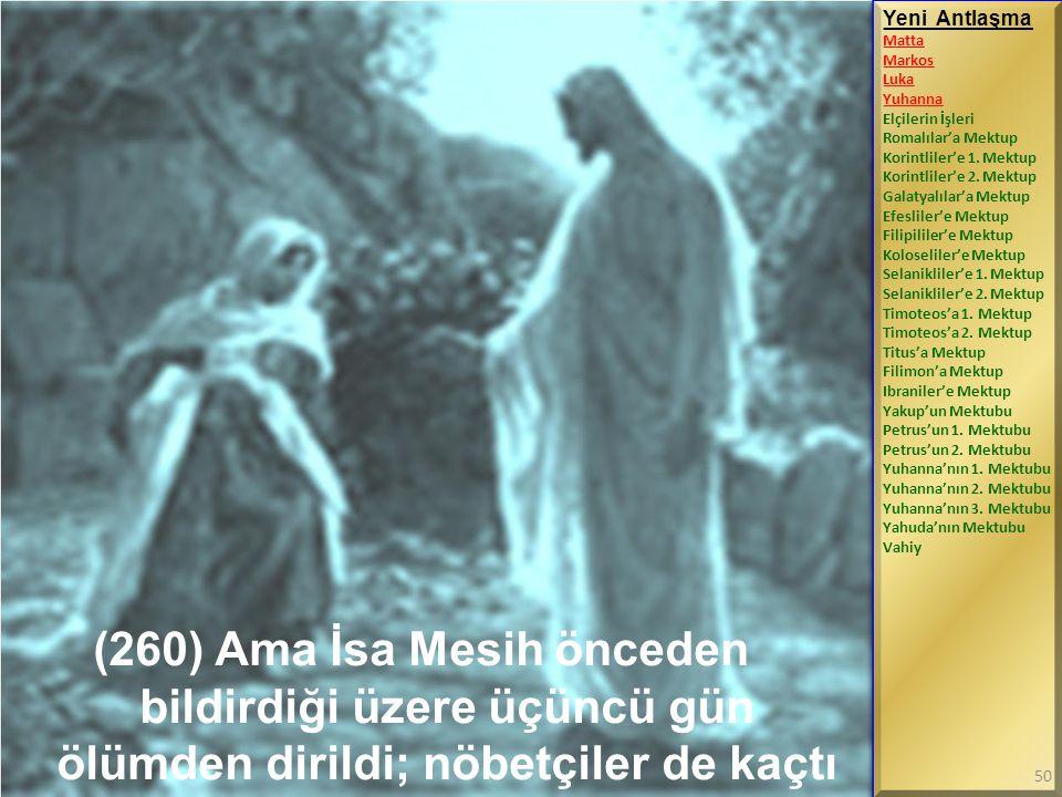 (260) Ama İsa Mesih önceden bildirdiği üzere üçüncü gün ölümden dirildi; nöbetçiler de kaçtı Yeni Antlaşma Matta Markos Luka Yuhanna Elçilerin İşleri