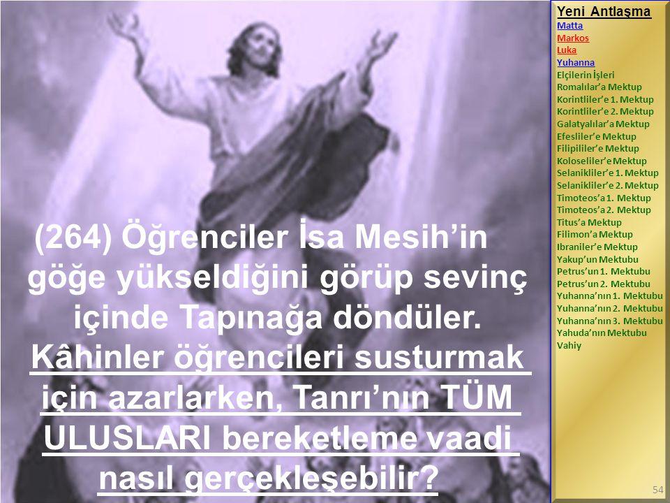 (264) Öğrenciler İsa Mesih'in göğe yükseldiğini görüp sevinç içinde Tapınağa döndüler. Kâhinler öğrencileri susturmak için azarlarken, Tanrı'nın TÜM U