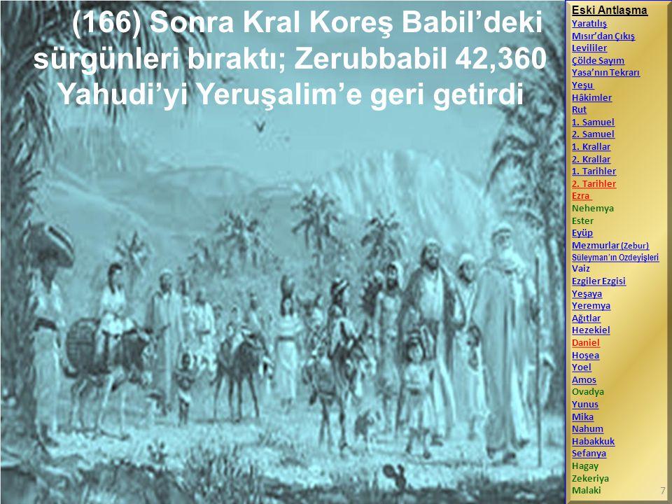 (166) Sonra Kral Koreş Babil'deki sürgünleri bıraktı; Zerubbabil 42,360 Yahudi'yi Yeruşalim'e geri getirdi Eski Antlaşma Yaratılış Mısır'dan Çıkış Lev