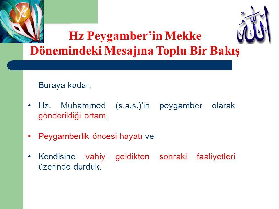 Buraya kadar; •Hz. Muhammed (s.a.s.)'in peygamber olarak gönderildiği ortam, •Peygamberlik öncesi hayatı ve •Kendisine vahiy geldikten sonraki faaliye