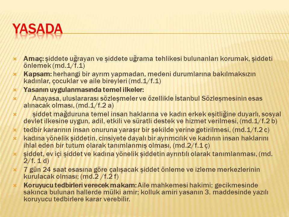  Amaç: şiddete uğrayan ve şiddete uğrama tehlikesi bulunanları korumak, şiddeti önlemek (md.1/f.1)  Kapsam: herhangi bir ayrım yapmadan, medeni durumlarına bakılmaksızın kadınlar, çocuklar ve aile bireyleri (md.1/f.1)  Yasanın uygulanmasında temel ilkeler:  Anayasa, uluslararası sözleşmeler ve özellikle İstanbul Sözleşmesinin esas alınacak olması, (md.1/f.2 a)  şiddet mağduruna temel insan haklarına ve kadın erkek eşitliğine duyarlı, sosyal devlet ilkesine uygun, adil, etkili ve süratli destek ve hizmet verilmesi, (md.1/f.2 b)  tedbir kararının insan onuruna yaraşır bir şekilde yerine getirilmesi, (md.1/f.2 c)  kadına yönelik şiddetin, cinsiyete dayalı bir ayrımcılık ve kadının insan haklarını ihlal eden bir tutum olarak tanımlanmış olması, (md.2/f.1 ç)  şiddet, ev içi şiddet ve kadına yönelik şiddetin ayrıntılı olarak tanımlanması, (md.
