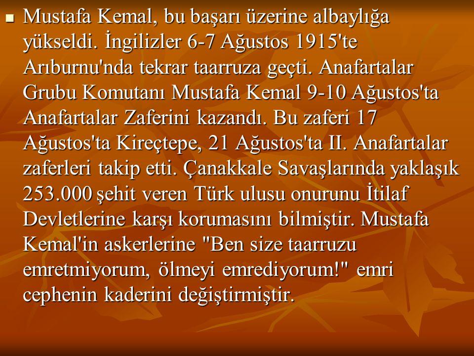  Mustafa Kemal, bu başarı üzerine albaylığa yükseldi. İngilizler 6-7 Ağustos 1915'te Arıburnu'nda tekrar taarruza geçti. Anafartalar Grubu Komutanı M