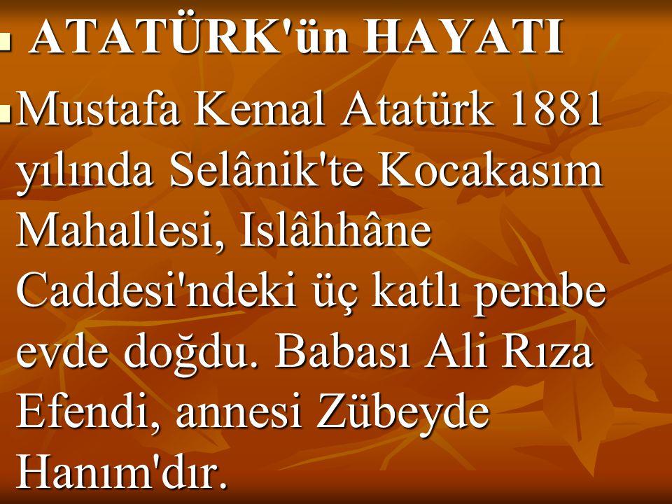  ATATÜRK'ün HAYATI  Mustafa Kemal Atatürk 1881 yılında Selânik'te Kocakasım Mahallesi, Islâhhâne Caddesi'ndeki üç katlı pembe evde doğdu. Babası Ali