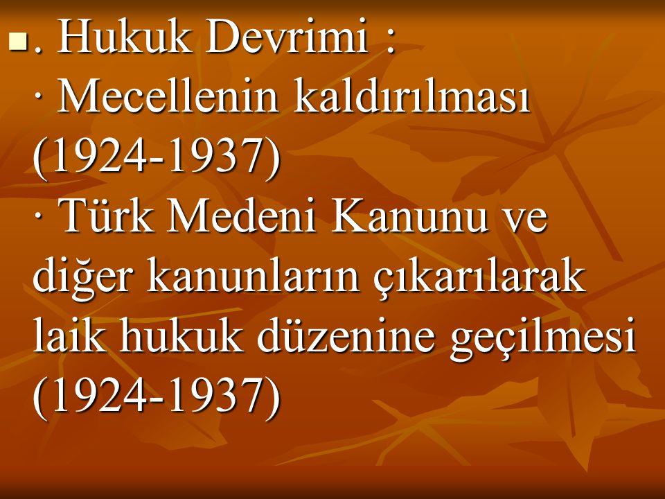 . Hukuk Devrimi : · Mecellenin kaldırılması (1924-1937) · Türk Medeni Kanunu ve diğer kanunların çıkarılarak laik hukuk düzenine geçilmesi (1924-1937