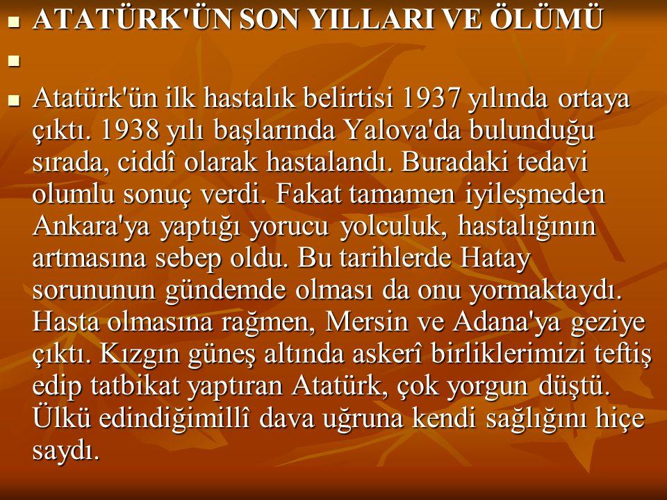  ATATÜRK'ÜN SON YILLARI VE ÖLÜMÜ   Atatürk'ün ilk hastalık belirtisi 1937 yılında ortaya çıktı. 1938 yılı başlarında Yalova'da bulunduğu sırada, ci