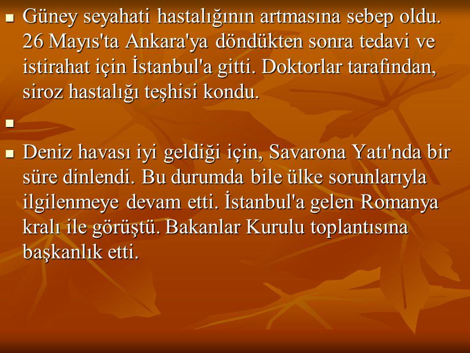  Güney seyahati hastalığının artmasına sebep oldu. 26 Mayıs'ta Ankara'ya döndükten sonra tedavi ve istirahat için İstanbul'a gitti. Doktorlar tarafın